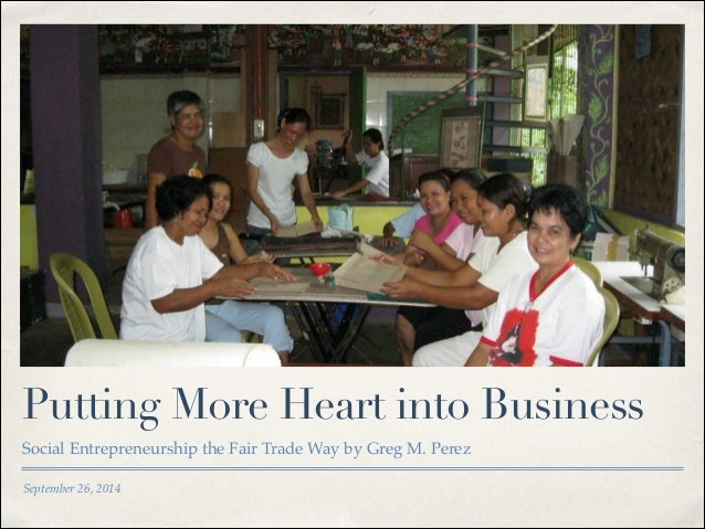 Putting More Heart into Business  Social Entrepreneurship the Fair Trade Way by Greg M. Perez  September 26, 2014