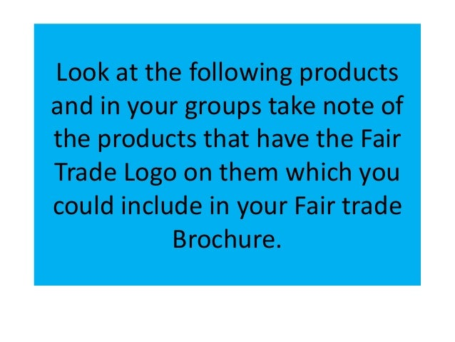 Look at the following productsand in your groups take note ofthe products that have the FairTrade Logo on them which youco...