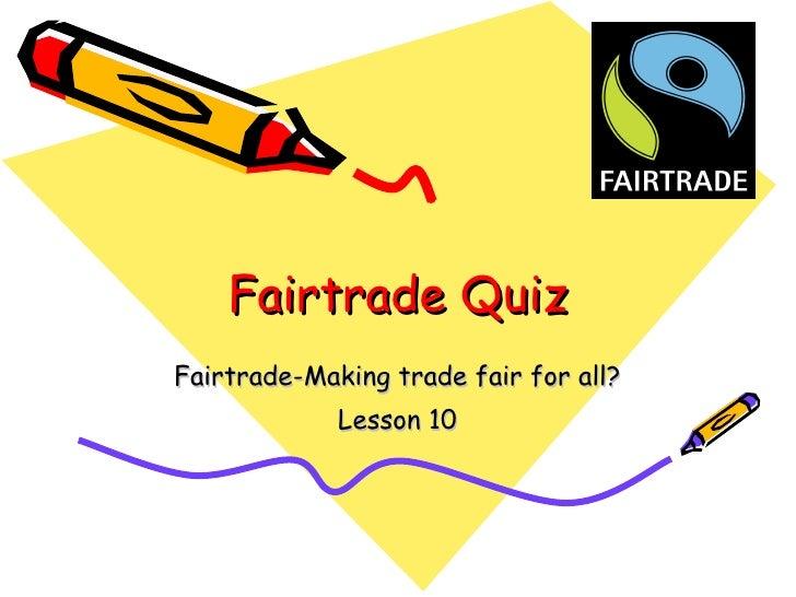 Fairtrade Quiz Fairtrade-Making trade fair for all? Lesson 10
