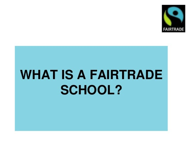 WHAT IS A FAIRTRADE     SCHOOL?
