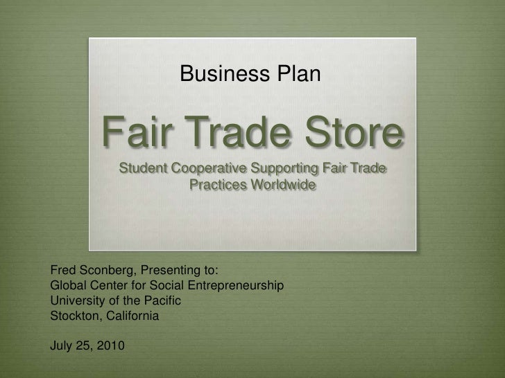 Business Plan<br />Fair Trade Store<br />Student Cooperative Supporting Fair Trade Practices Worldwide<br />Fred Sconberg,...