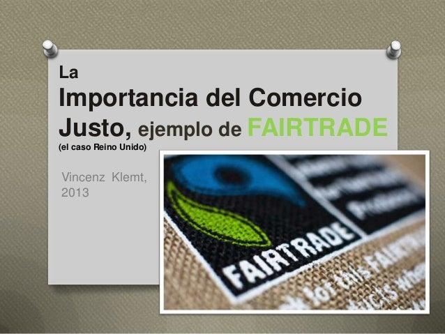 La  Importancia del Comercio Justo, ejemplo de FAIRTRADE (el caso Reino Unido)  Vincenz Klemt, 2013