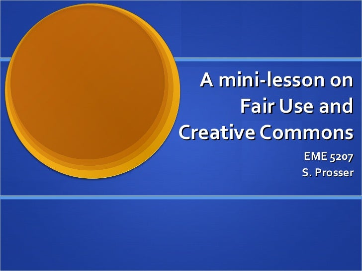 A mini-lesson on Fair Use and Creative Commons EME 5207 S. Prosser