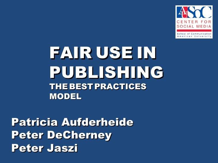 FAIR USE IN      PUBLISHING      THE BEST PRACTICES      MODELPatricia AufderheidePeter DeCherneyPeter Jaszi