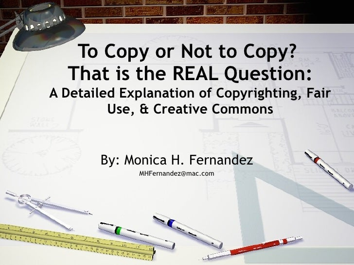 To Copy or Not to Copy?   That is the REAL Question: A Detailed Explanation of Copyrighting, Fair          Use, & Creative...