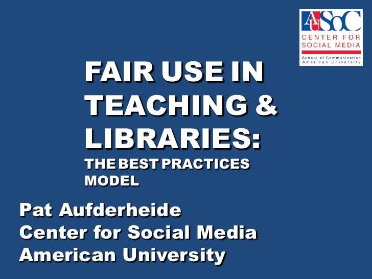 FAIRUSEIN TEACHING& LIBRARIES:THEBESTPRACTICESMODEL<br />Pat Aufderheide <br />Center for Social Media <br />American Univ...