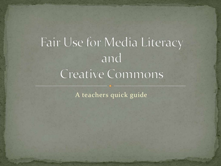 A teachers quick guide<br />Fair Use for Media Literacy and Creative Commons<br />