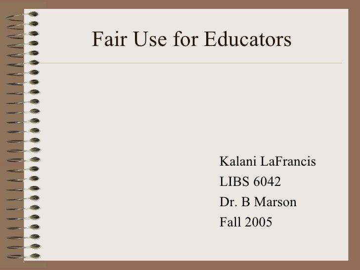 Fair Use for Educators <ul><li>Kalani LaFrancis </li></ul><ul><li>LIBS 6042 </li></ul><ul><li>Dr. B Marson </li></ul><ul><...