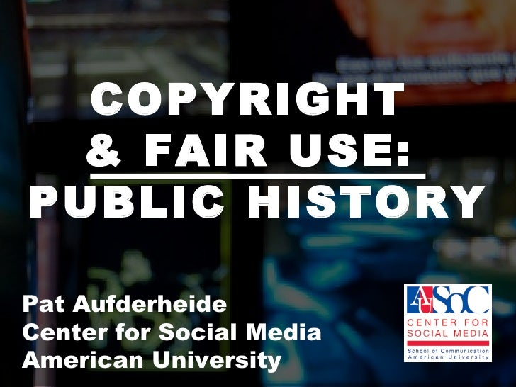COPYRIGHT  & FAIR USE:  PUBLIC HISTORY Pat Aufderheide  Center for Social Media  American University