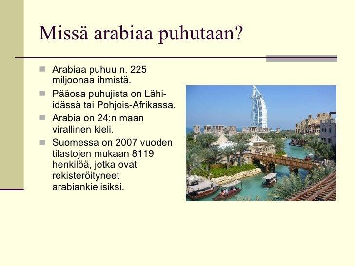 Missä arabiaa puhutaan? <ul><li>Arabiaa puhuu n. 225 miljoonaa ihmistä. </li></ul><ul><li>Pääosa puhujista on Lähi-idässä ...