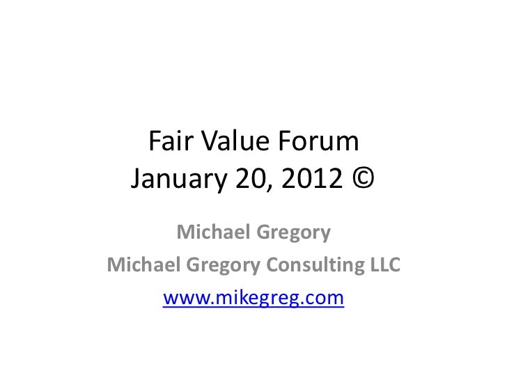 Fair Value Forum  January 20, 2012 ©      Michael GregoryMichael Gregory Consulting LLC     www.mikegreg.com
