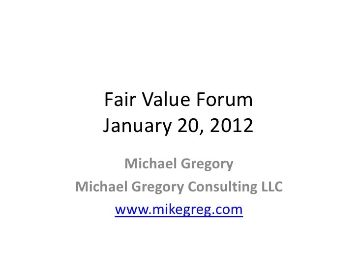 Fair Value Forum    January 20, 2012      Michael GregoryMichael Gregory Consulting LLC     www.mikegreg.com