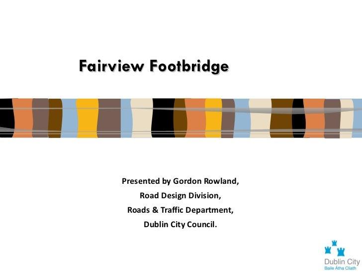 Fairview Footbridge     Presented by Gordon Rowland,         Road Design Division,      Roads & Traffic Department,       ...