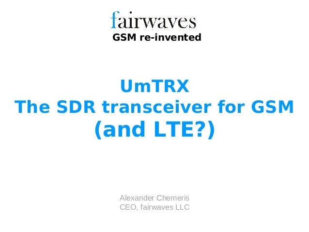 Alexander Chemeris CEO, fairwaves LLC GSM re-invented UmTRX The SDR transceiver for GSM (and LTE?)