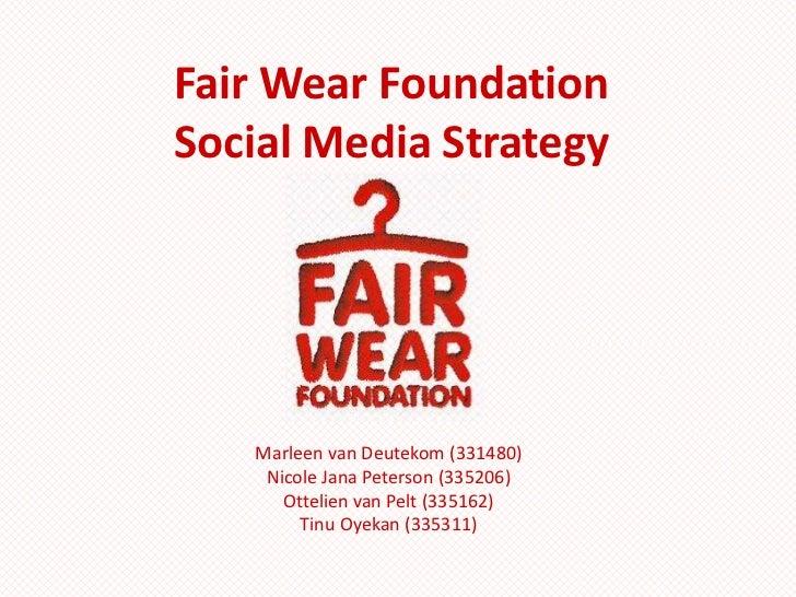 Fair Wear FoundationSocial Media Strategy<br />Marleen van Deutekom (331480)<br />Nicole Jana Peterson (335206)<br />Ottel...