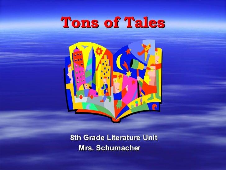 Tons of Tales <ul><ul><li>8th Grade Literature Unit </li></ul></ul><ul><ul><li>Mrs. Schumacher </li></ul></ul>