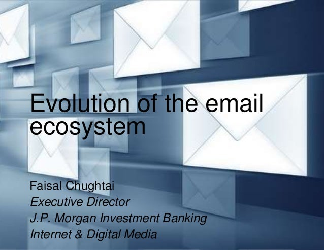 Evolution of the emailecosystemFaisal ChughtaiExecutive DirectorJ.P. Morgan Investment BankingInternet & Digital Media
