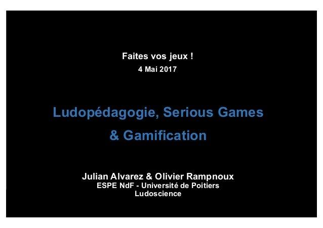 Faites vos jeux ! 4 Mai 2017 Ludopédagogie, Serious Games & Gamification Julian Alvarez & Olivier Rampnoux ESPE NdF - Univ...