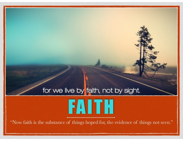 """FAITH """"Now faith is the substance of things hoped for, the evidence of things not seen."""""""