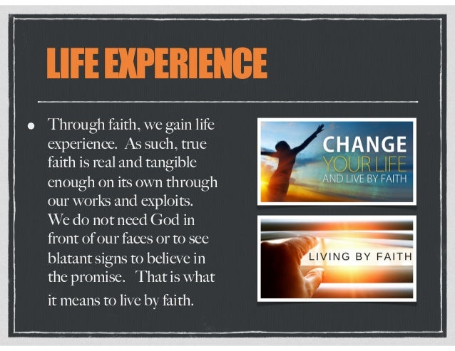 LIFEEXPERIENCE • Through faith, we gain life experience. As such, true faith is real and tangible enough on its own throug...