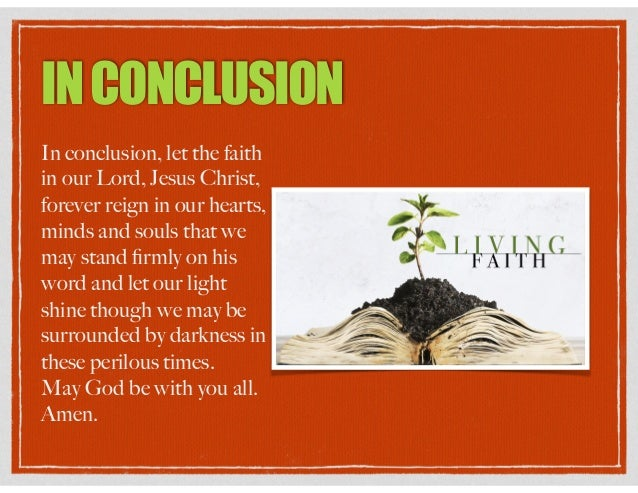 INCONCLUSION In conclusion, let the faith in our Lord, Jesus Christ, forever reign in our hearts, minds and souls that we ...