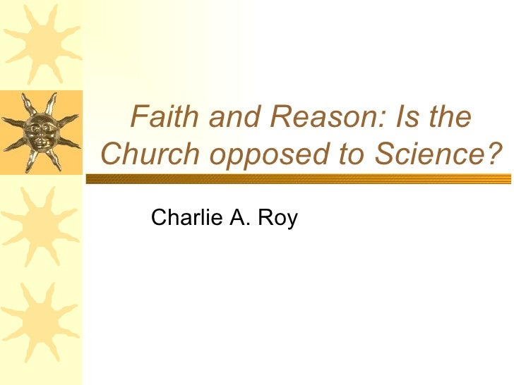 Faith and Reason: Is the Church opposed to Science? Charlie A. Roy