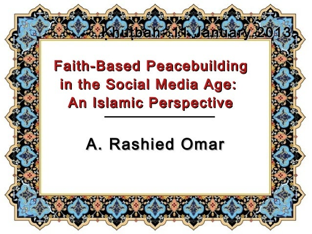 Ḳ hu ṭbah: 11 January 2013Faith-Based Peacebuilding in the Social Media Age:   An Islamic Perspective    A. Rashied Omar