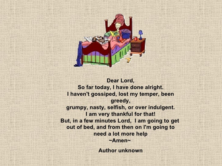 Dear Lord, So far today, I have done alright. I haven't gossiped, lost my temper, been greedy, grumpy, nasty, selfish, or ...