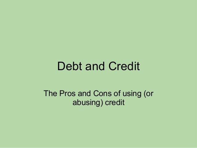 Debt and Credit The Pros and Cons of using (or abusing) credit