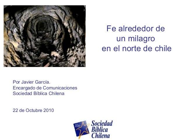 Fe alrededor de un milagro en el norte de chile Por Javier García. Encargado de Comunicaciones Sociedad Bíblica Chilena 22...