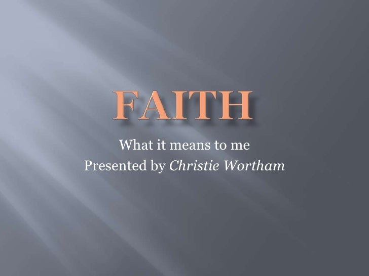 FAITH<br />What it means to me<br />Presented by Christie Wortham<br />
