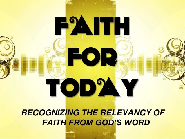 FAITH FOR TODAY RECOGNIZING THE RELEVANCY OF FAITH FROM GOD'S WORD