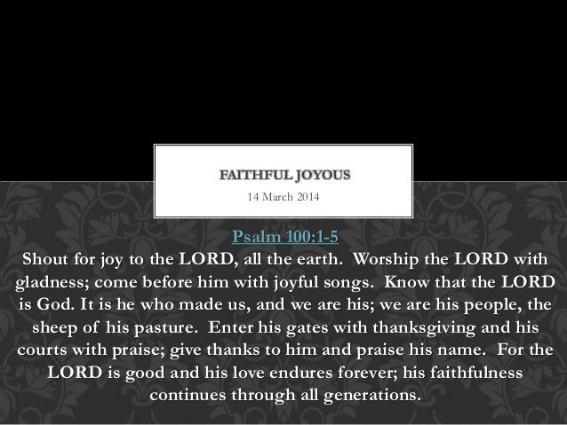 14 March 2014 FAITHFUL JOYOUS Psalm 100:1-5 Shout for joy to the LORD, all the earth. Worship the LORD with gladness; come...