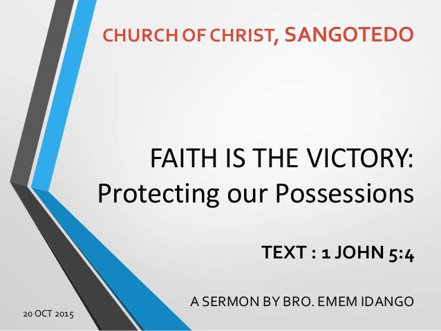 FAITH IS THE VICTORY: Protecting our Possessions TEXT : 1 JOHN 5:4 A SERMON BY BRO. EMEM IDANGO CHURCH OF CHRIST, SANGOTED...