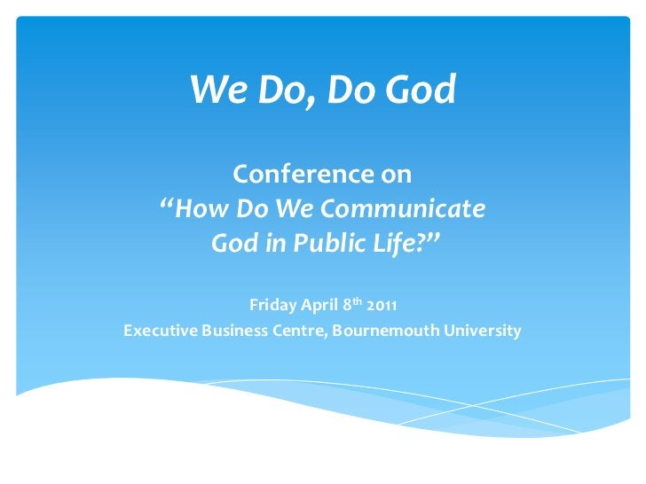 """We Do, Do God<br />Conference on """"How Do We Communicate God in Public Life?""""<br />Friday April 8th 2011<br />Executive Bus..."""