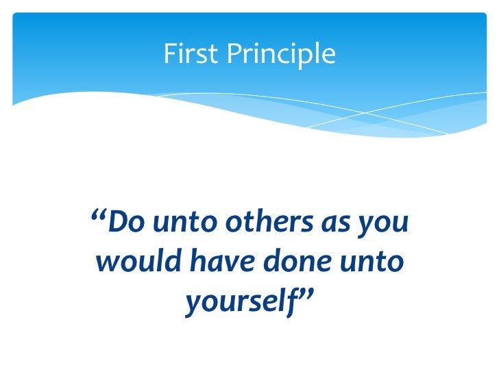 """""""Do unto others as you would have done unto yourself""""<br />First Principle<br />"""
