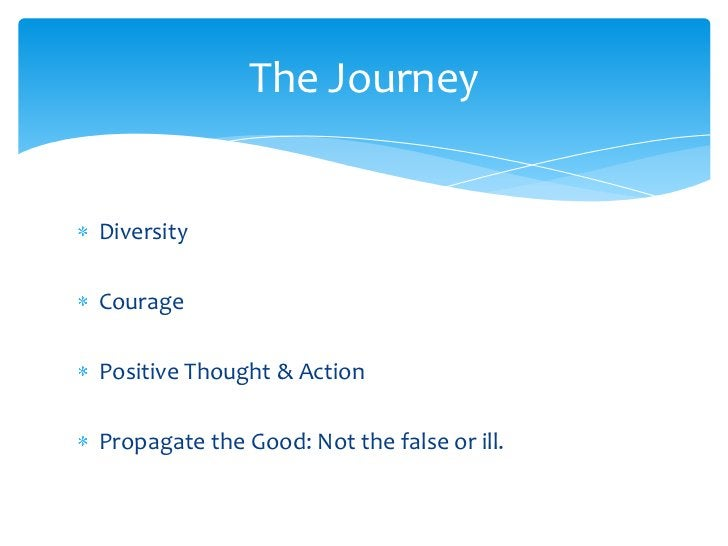 Diversity<br />Courage<br />Positive Thought & Action<br />Propagate the Good: Not the false or ill.<br />The Journey<br />