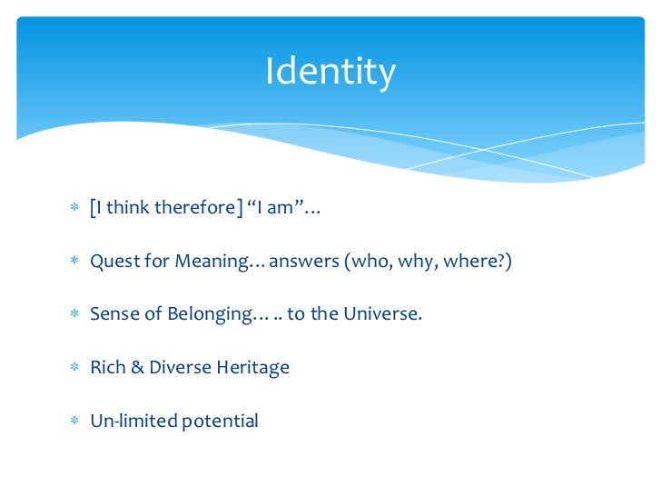 """[I think therefore] """"I am""""…<br />Quest for Meaning…answers (who, why, where?)<br />Sense of Belonging….. to the Universe.<..."""