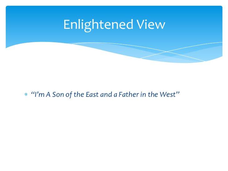 """I'm A Son of the East and a Father in the West""<br />Enlightened View<br />"