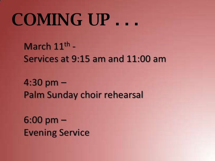 COMING UP . . . March 11th - Services at 9:15 am and 11:00 am 4:30 pm – Palm Sunday choir rehearsal 6:00 pm – Evening Serv...