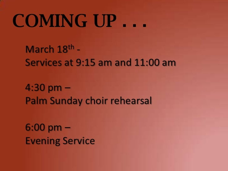 COMING UP . . . March 18th - Services at 9:15 am and 11:00 am 4:30 pm – Palm Sunday choir rehearsal 6:00 pm – Evening Serv...