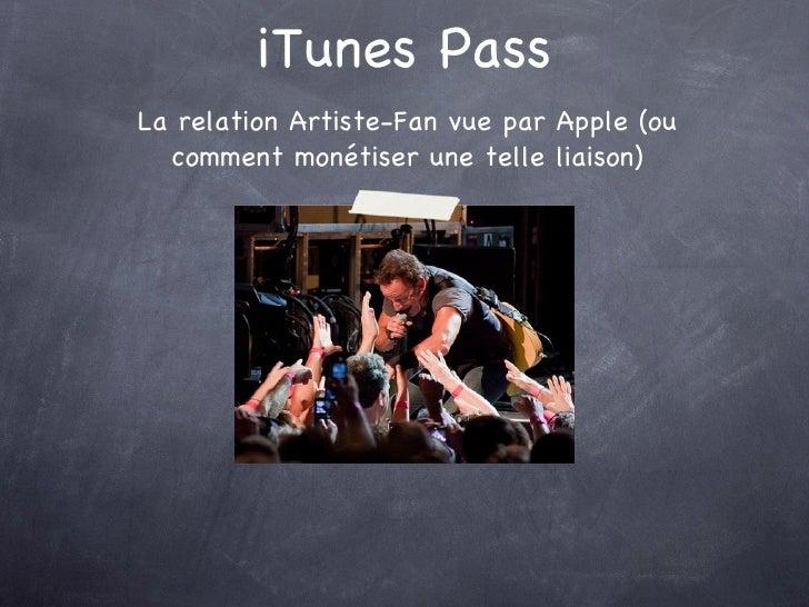 iTunes Pass <ul><li>La relation Artiste-Fan vue par Apple (ou comment monétiser une telle liaison) </li></ul>