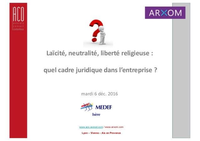 www.aco.avocat.com / www.arxom.com Lyon – Vienne – Aix en Provence Laïcité,neutralité,libertéreligieuse: quelcadreju...
