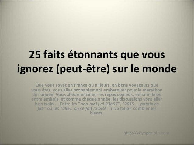 25 faits étonnants que vous ignorez (peut-être) sur le monde Que vous soyez en France ou ailleurs, en bons voyageurs que v...