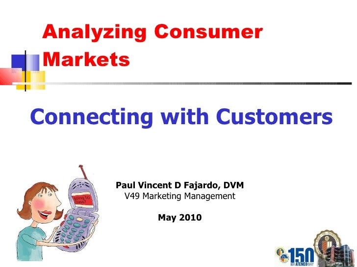 Analyzing Consumer Markets Connecting with Customers Paul Vincent D Fajardo, DVM V49 Marketing Management May 2010