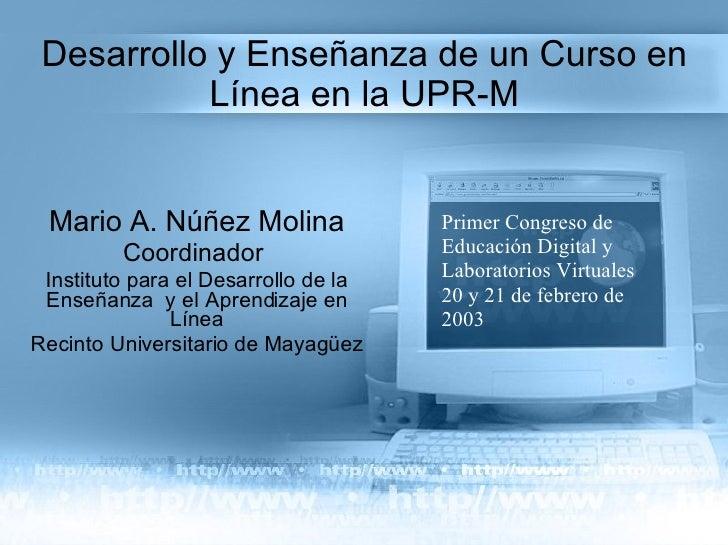 Desarrollo y Enseñanza de un Curso en Línea en la UPR-M Mario A. Núñez Molina Coordinador  Instituto para el Desarrollo de...