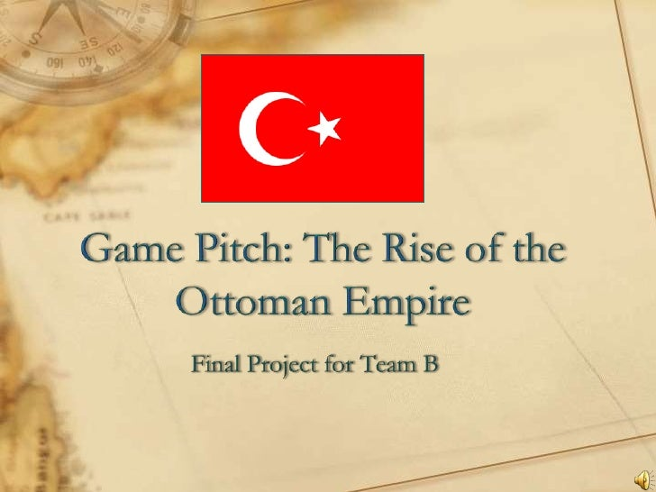 Game Pitch: The Rise of the Ottoman Empire<br />Final Project for Team B<br />