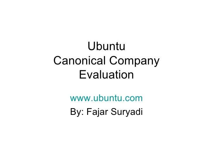 Ubuntu Canonical Company Evaluation www.ubuntu.com By: Fajar Suryadi