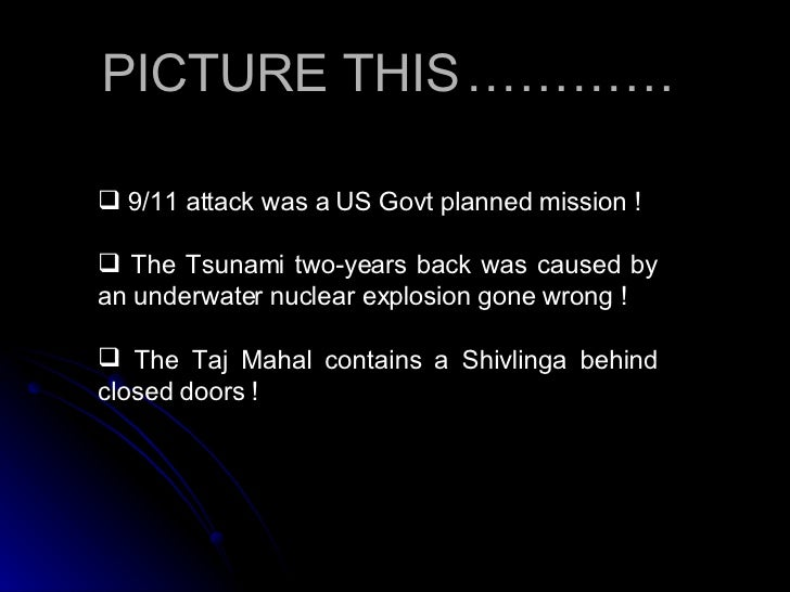 <ul><li>9/11 attack was a US Govt planned mission ! </li></ul><ul><li>The Tsunami two-years back was caused by an underwat...