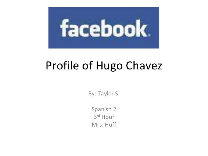 Profile of Hugo Chavez By: Taylor S. Spanish 2 3 rd  Hour Mrs. Huff